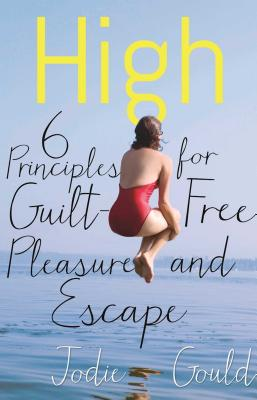 High: 6 Principles for Guilt-Free Pleasure and Escape - Gould, Jodie