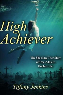 High Achiever: The Shocking True Story of One Addict's Double Life - Jenkins, Tiffany