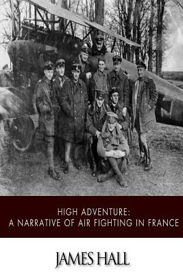 High Adventure: A Narrative of Air Fighting in France - Hall, James
