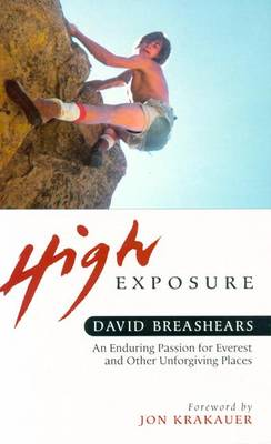 High Exposure: An Enduring Passion for Everest and Other Unforgiving Places - Breashears, David, and Krakauer, Jon (Foreword by)