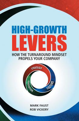 High-Growth Levers: How the Turnaround Mindset Propels Your Company - Faust, Mark, and Vickery, Rob, and Goldsmith, Marshall, Dr. (Foreword by)
