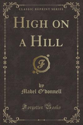 High on a Hill (Classic Reprint) - O'Donnell, Mabel