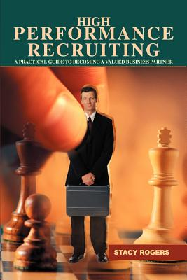 High Performance Recruiting: A Practical Guide to Becoming a Valued Business Partner - Rogers, Stacy