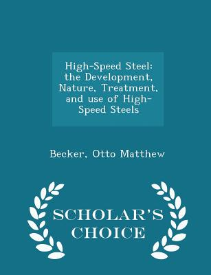 High-Speed Steel: The Development, Nature, Treatment, and Use of High-Speed Steels - Scholar's Choice Edition - Matthew, Becker Otto