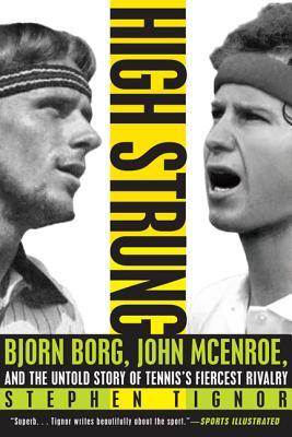 High Strung: Bjorn Borg, John McEnroe, and the Untold Story of Tennis's Fiercest Rivalry - Tignor, Stephen