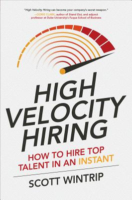 High Velocity Hiring: How to Hire Top Talent in an Instant - Wintrip, Scott