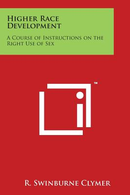Higher Race Development: A Course of Instructions on the Right Use of Sex - Clymer, R Swinburne