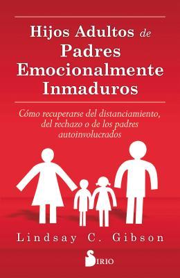 Hijos Adultos de Padres Emocionalmente Inmaduros - Gibson, Lindsay C, PsyD, Psy D
