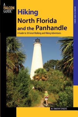 Hiking North Florida and the Panhandle: A Guide to 30 Great Walking and Hiking Adventures - O'Keefe, M Timothy, PH.D.