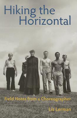 Hiking the Horizontal: Field Notes from a Choreographer - Lerman, Liz