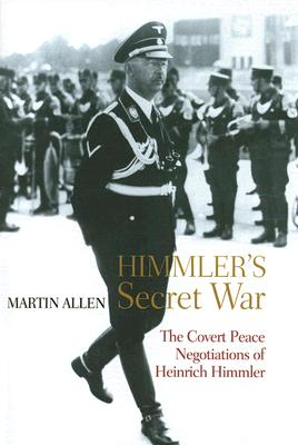 Himmler's Secret War: The Covert Peace Negotiations of Heinrich Himmler - Allen, Martin
