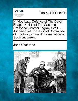 Hindoo Law. Defence of the Daya Bhaga. Notice of the Case on Prosoono Coomar Tagore's Will. Judgment of the Judicial Committee of the Privy Council, Examination of Such Judgment - Cochrane, John