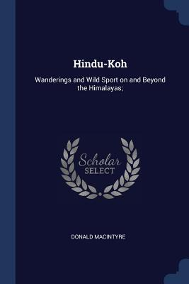 Hindu-Koh: Wanderings and Wild Sport on and Beyond the Himalayas; - Macintyre, Donald