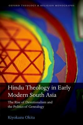 Hindu Theology in Early Modern South Asia: The Rise of Devotionalism and the Politics of Genealogy - Okita, Kiyokazu