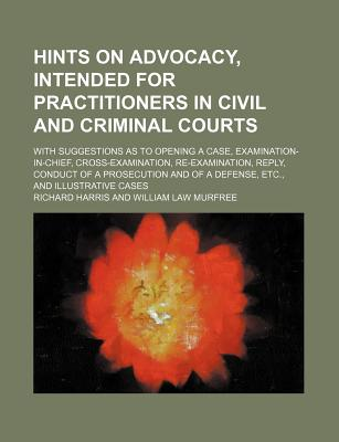 Hints on Advocacy, Intended for Practitioners in Civil and Criminal Courts; With Suggestions as to Opening a Case, Examination-In-Chief, Cross-Examination, Re-Examination, Reply, Conduct of a Prosecution and of a Defense, Etc., and Illustrative Cases - Harris, Richard, Professor