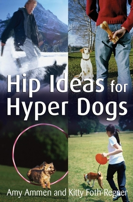 Hip Ideas for Hyper Dogs - Ammen, Amy