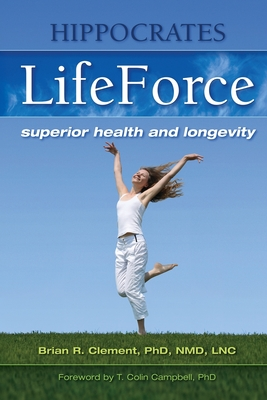 Hippocrates LifeForce: Superior Health and Longevity - Clement, Brian R, PhD, and Campbell, T Colin, Ph.D. (Foreword by)