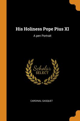 His Holiness Pope Pius XI: A Pen Portrait - Gasquet, Cardinal