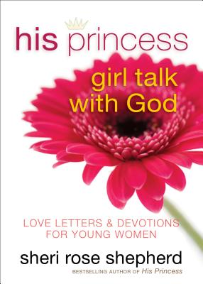His Princess Girl Talk with God: Love Letters and Devotions for Young Women - Shepherd, Sheri Rose