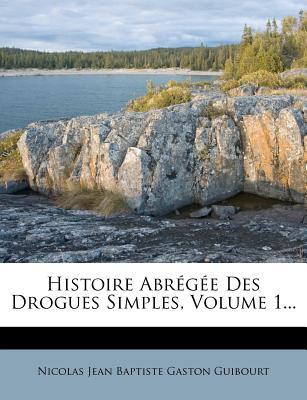 Histoire Abr G E Des Drogues Simples, Volume 1... - Nicolas Jean Baptiste Gaston Guibourt (Creator)