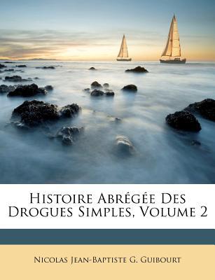 Histoire Abr G E Des Drogues Simples, Volume 2 - Nicolas Jean-Baptiste G Guibourt (Creator)
