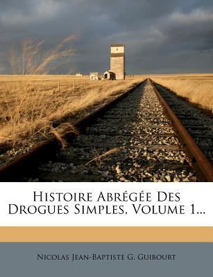 Histoire Abregee Des Drogues Simples, Volume 1... - Nicolas Jean-Baptiste G Guibourt (Creator)