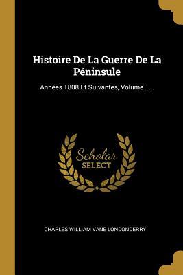 Histoire de La Guerre de La Peninsule: Annees 1808 Et Suivantes, Volume 1... - Charles William Vane Londonderry (Creator)