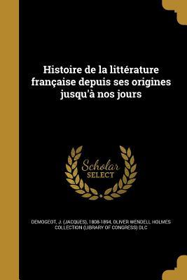 Histoire de La Litterature Francaise Depuis Ses Origines Jusqu'a Nos Jours - Demogeot, Jacques Claude