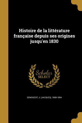 Histoire de La Litterature Francaise Depuis Ses Origines Jusqu'en 1830 - Demogeot, J (Jacques) 1808-1894 (Creator)