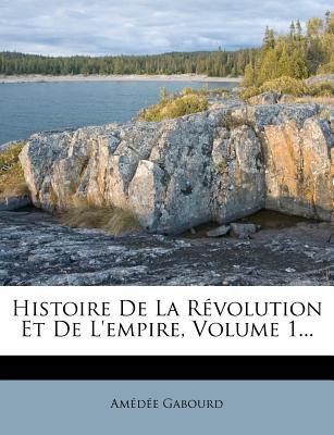 Histoire de La R Volution Et de L'Empire, Volume 1... - Gabourd, Amedee