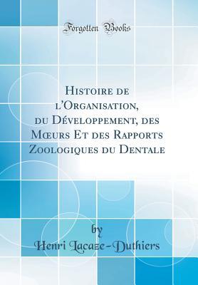 Histoire de L'Organisation, Du Developpement, Des Moeurs Et Des Rapports Zoologiques Du Dentale - Lacaze-Duthiers, Henri