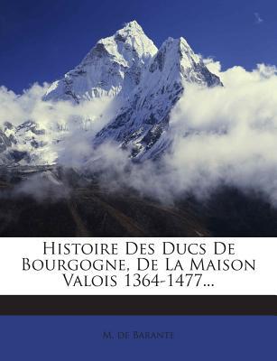 Histoire Des Ducs de Bourgogne, de La Maison Valois 1364-1477 - Barante, M De