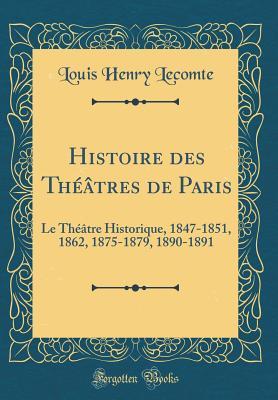 Histoire Des Theatres de Paris: Le Theatre Historique, 1847-1851, 1862, 1875-1879, 1890-1891 (Classic Reprint) - Lecomte, Louis Henry