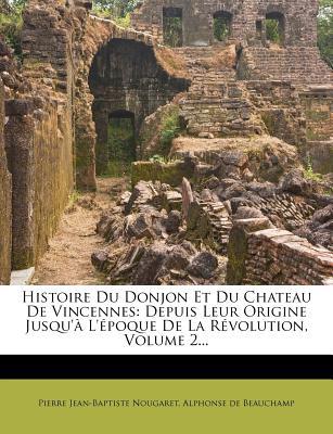 Histoire Du Donjon Et Du Chateau de Vincennes: Depuis Leur Origine Jusqu'a L'Epoque de La Revolution, Volume 3... - Nougaret, Pierre Jean Baptiste, and Alphonse De Beauchamp (Creator)