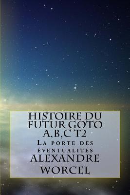 Histoire Du Futur Goto A, B, C: Tome 2: La Porte Des Eventualites - Worcel, Alexandre
