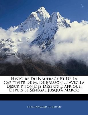 Histoire Du Naufrage Et de La Capitivite de M. de Brisson ...: Avec La Description Des Deserts D'Afrique, Depuis Le Senegal Jusqu'a Maroc - De Brisson, Pierre-Raymond