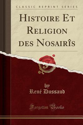 Histoire Et Religion Des Nosairis (Classic Reprint) - Dussaud, Rene