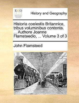 Historia Coelestis Britannica, Tribus Voluminibus Contenta. ... Authore Joanne Flamsteedio, ... Volume 3 of 3 - Flamsteed, John