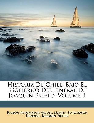 Historia de Chile, Bajo El Gobierno del Jeneral D. Joaqun Prieto, Volume 1 - Valds, Ramn Sotomayor, and Lemoine, Martn Sotomayor, and Prieto, Joaqun