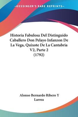 Historia Fabulosa del Distinguido Caballero Don Pelayo Infanzon de La Vega, Quixote de La Cantabria V2, Parte 2 (1792) - Larrea, Alonso Bernardo Ribero y