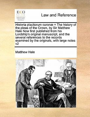 Historia Placitorum Coronae = the History of the Pleas of the Crown, by Sir Matthew Hale Now First Published from His Lordship's Original Manuscript, and the Several References to the Records Examined by the Originals, with Large Notes V2 - Hale, Matthew