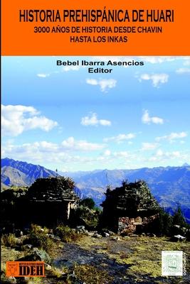 Historia Prehispanica de Huari: Desde Chavin Hasta Los Inkas 3000 Anos de Historia - Ibarra, Bebel