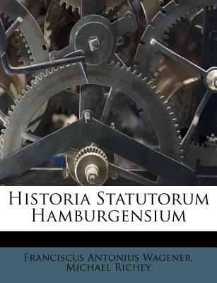 Historia Statutorum Hamburgensium - Wagener, Franciscus Antonius, and Richey, Michael