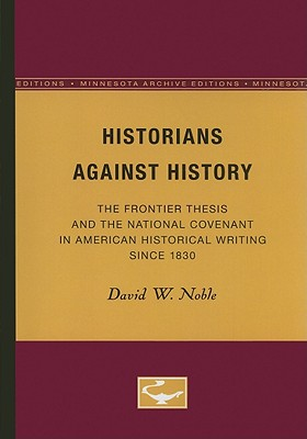 Historians Against History: The Frontier Thesis and the National Covenant in American Historical Writing Since 1830 - Noble, David W