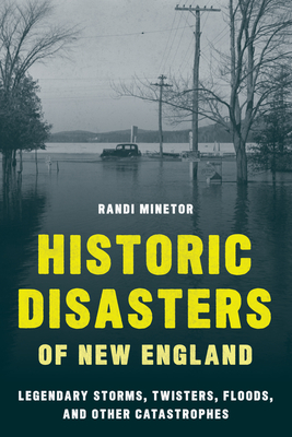 Historic Disasters of New England: Legendary Storms, Twisters, Floods, and Other Catastrophes - Minetor, Randi
