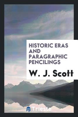 Historic Eras and Paragraphic Pencilings - Scott, W J