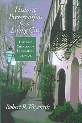 Historic Preservation for a Living City: Historic Charleston Foundation, 1947-1997 - Weyeneth, Robert R