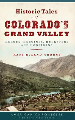 Historic Tales of Colorado's Grand Valley: Heroes, Heroines, Hucksters and Hooligans - Ruland-Thorne, Kate