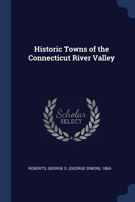 Historic Towns of the Connecticut River Valley - Roberts, George S 1860-