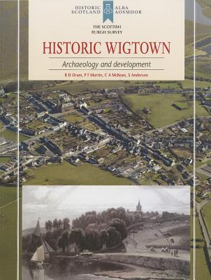 Historic Wigtown: Archaeology and Development - Oram, R. D., and Martin, P. F., and McKean, C.